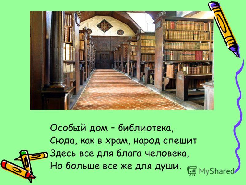 Особый дом – библиотека, Сюда, как в храм, народ спешит Здесь все для блага человека, Но больше все же для души.