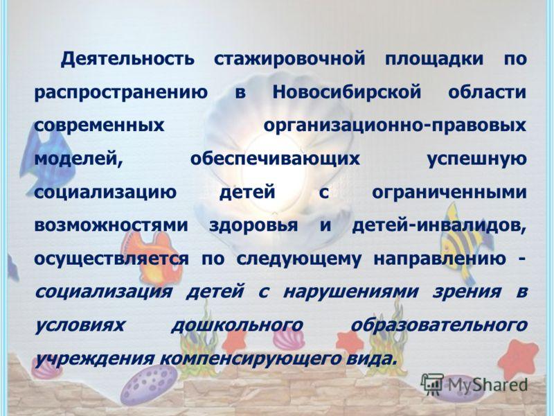 Деятельность стажировочной площадки по распространению в Новосибирской области современных организационно-правовых моделей, обеспечивающих успешную социализацию детей с ограниченными возможностями здоровья и детей-инвалидов, осуществляется по следующ