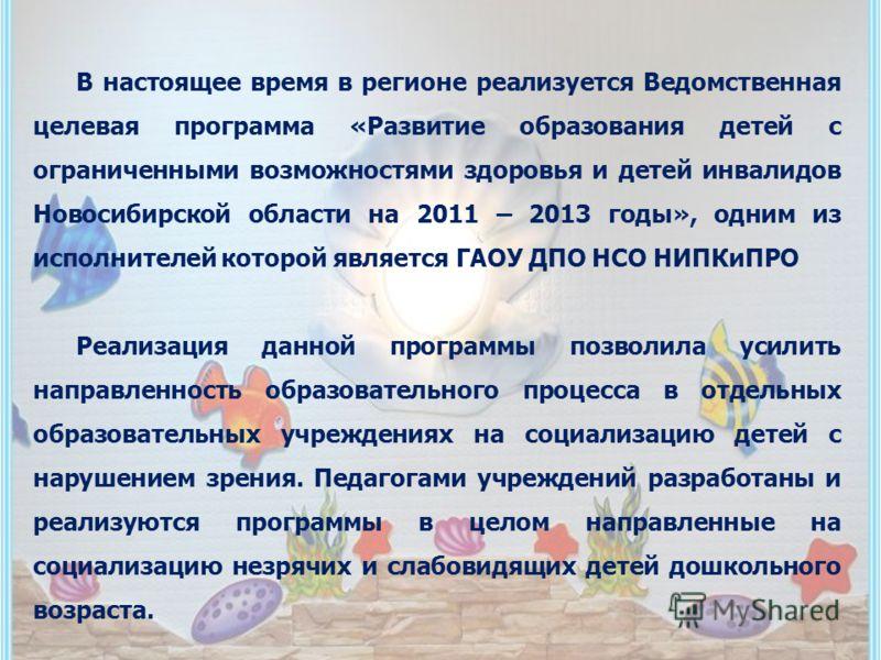 В настоящее время в регионе реализуется Ведомственная целевая программа «Развитие образования детей с ограниченными возможностями здоровья и детей инвалидов Новосибирской области на 2011 – 2013 годы», одним из исполнителей которой является ГАОУ ДПО Н