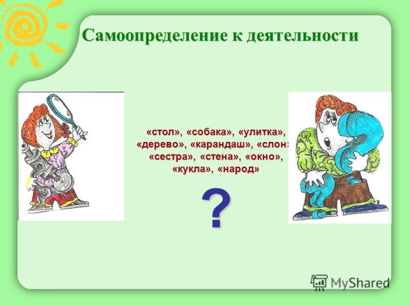 Самоопределение к деятельности Самоопределение к деятельности «стол», «собака», «улитка», «дерево», «карандаш», «слон», «сестра», «стена», «окно», «кукла», «народ» ?