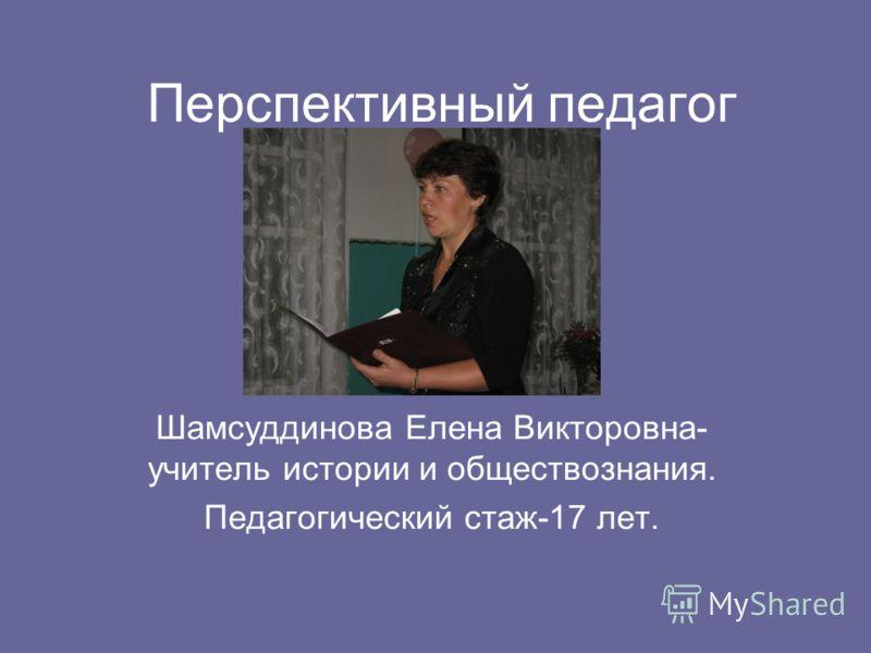 Перспективный педагог Шамсуддинова Елена Викторовна- учитель истории и обществознания. Педагогический стаж-17 лет.