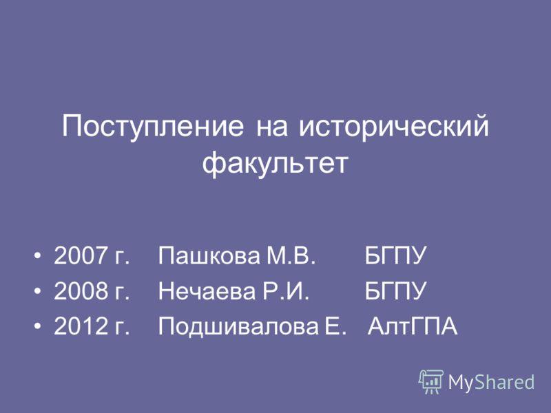 Поступление на исторический факультет 2007 г. Пашкова М.В. БГПУ 2008 г. Нечаева Р.И. БГПУ 2012 г. Подшивалова Е. АлтГПА