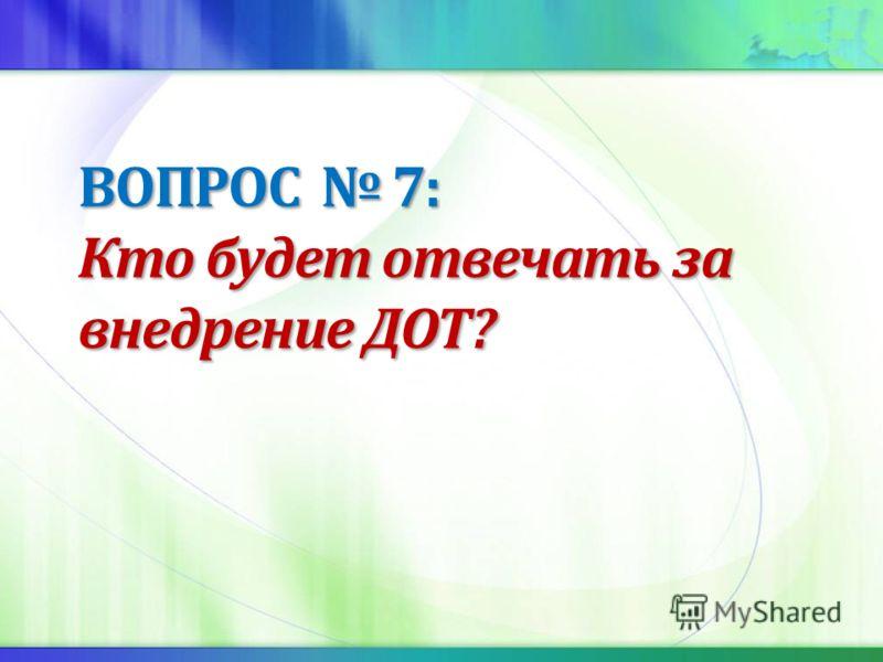 ВОПРОС 7: Кто будет отвечать за внедрение ДОТ?