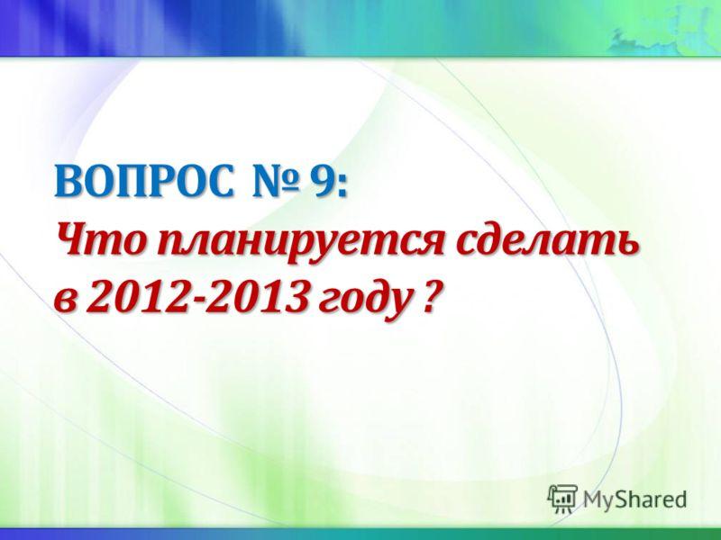 ВОПРОС 9: Что планируется сделать в 2012-2013 году ?