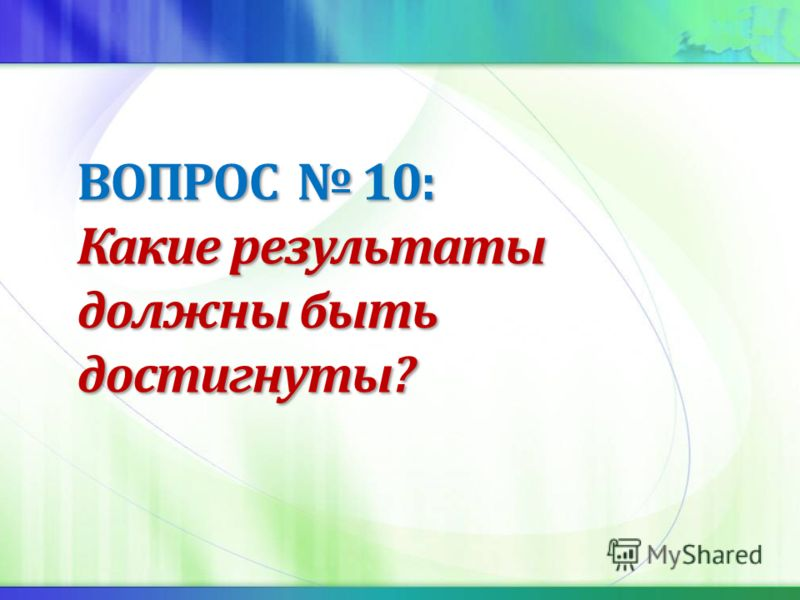 ВОПРОС 10: Какие результаты должны быть достигнуты?