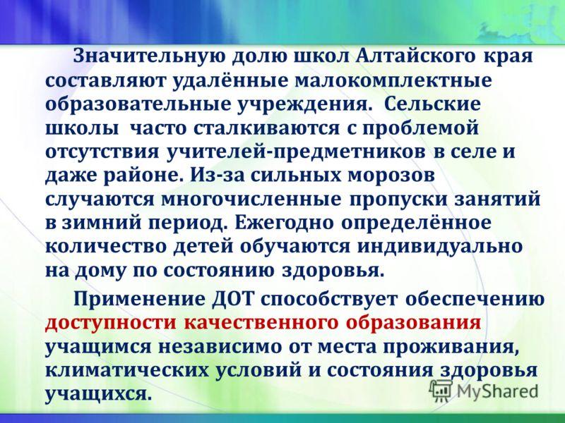 Значительную долю школ Алтайского края составляют удалённые малокомплектные образовательные учреждения. Сельские школы часто сталкиваются с проблемой отсутствия учителей-предметников в селе и даже районе. Из-за сильных морозов случаются многочисленны