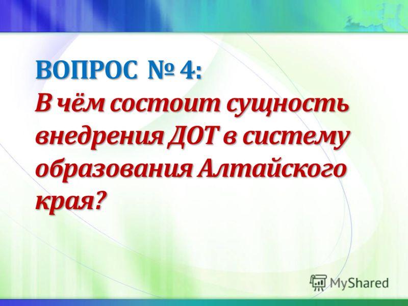 ВОПРОС 4: В чём состоит сущность внедрения ДОТ в систему образования Алтайского края?