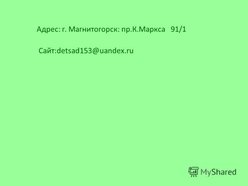 Адрес: г. Магнитогорск: пр.К.Маркса 91/1 Сайт:detsad153@uandex.ru