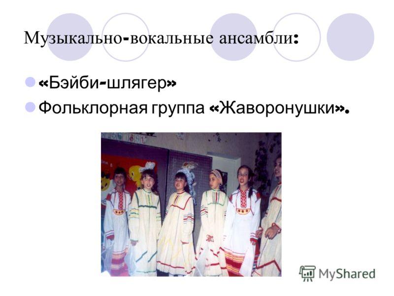 Музыкально - вокальные а нсамбли : « Бэйби - шлягер » Фольклорная группа « Жаворонушки ».