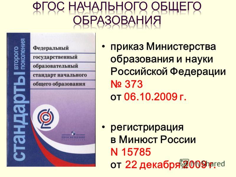 приказ Министерства образования и науки Российской Федерации 373 от 06.10.2009 г. регистрирация в Минюст России N 15785 от 22 декабря 2009 г.