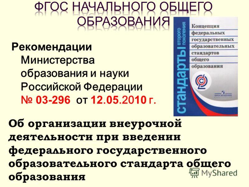 Рекомендации Министерства образования и науки Российской Федерации 03-296 от 12. 05.20 10 г. Об организации внеурочной деятельности при введении федерального государственного образовательного стандарта общего образования