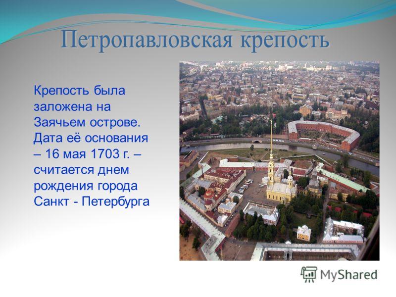 Крепость была заложена на Заячьем острове. Дата её основания – 16 мая 1703 г. – считается днем рождения города Санкт - Петербурга