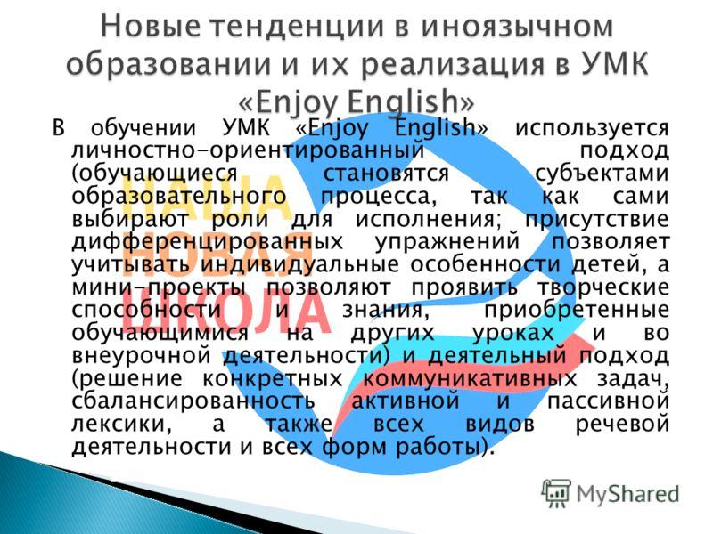В обучении УМК «Enjoy English» используется личностно-ориентированный подход (обучающиеся становятся субъектами образовательного процесса, так как сами выбирают роли для исполнения; присутствие дифференцированных упражнений позволяет учитывать индиви