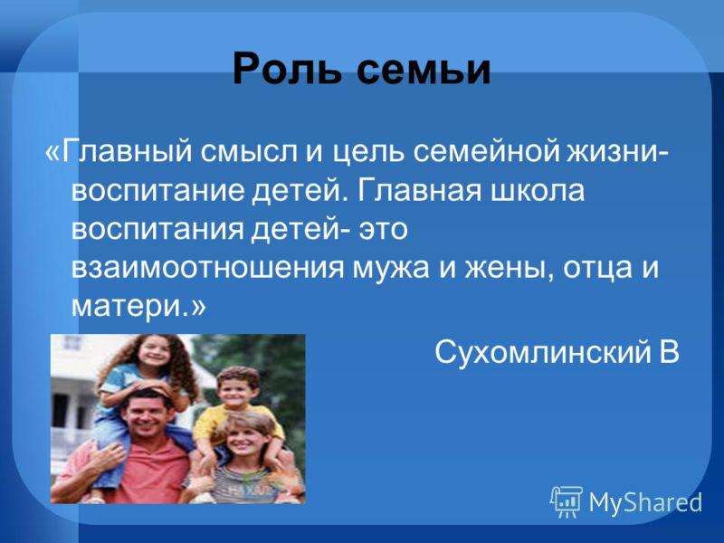 Роль семьи «Главный смысл и цель семейной жизни- воспитание детей. Главная школа воспитания детей- это взаимоотношения мужа и жены, отца и матери.» Сухомлинский В