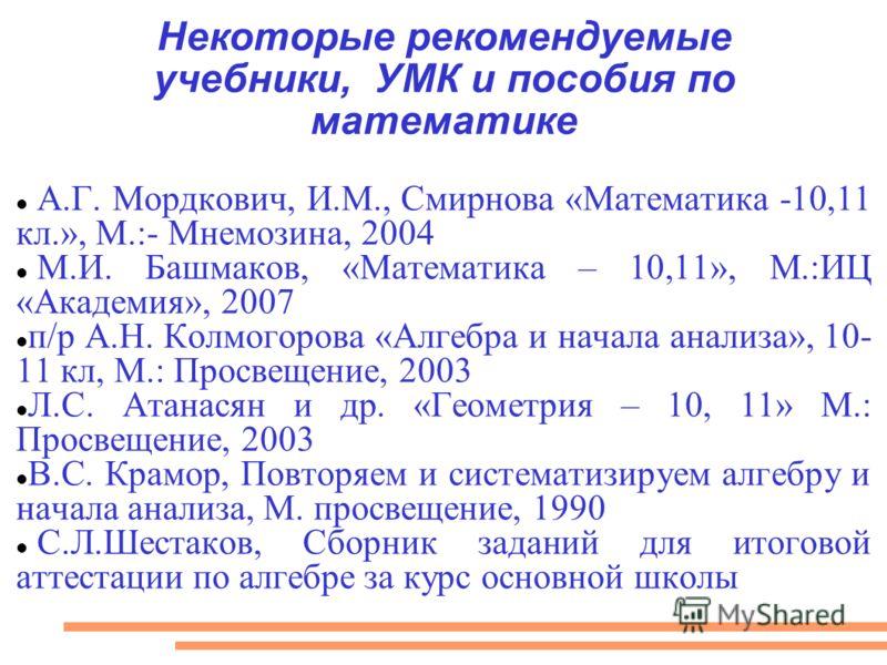 Некоторые рекомендуемые учебники, УМК и пособия по математике А.Г. Мордкович, И.М., Смирнова «Математика -10,11 кл.», М.:- Мнемозина, 2004 М.И. Башмаков, «Математика – 10,11», М.:ИЦ «Академия», 2007 п/р А.Н. Колмогорова «Алгебра и начала анализа», 10