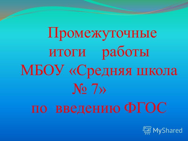 П ромежуточные итоги работы МБОУ «Средняя школа 7» по введению ФГОС