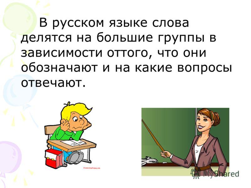 В русском языке слова делятся на большие группы в зависимости оттого, что они обозначают и на какие вопросы отвечают.