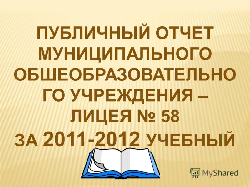ПУБЛИЧНЫЙ ОТЧЕТ МУНИЦИПАЛЬНОГО ОБШЕОБРАЗОВАТЕЛЬНО ГО УЧРЕЖДЕНИЯ – ЛИЦЕЯ 58 ЗА 2011-2012 УЧЕБНЫЙ ГОД