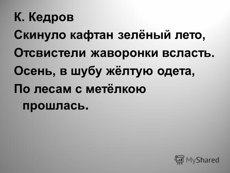 К. Кедров Скинуло кафтан зелёный лето, Отсвистели жаворонки всласть. Осень, в шубу жёлтую одета, По лесам с метёлкою прошлась.
