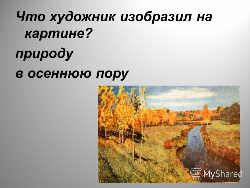 Что художник изобразил на картине? природу в осеннюю пору
