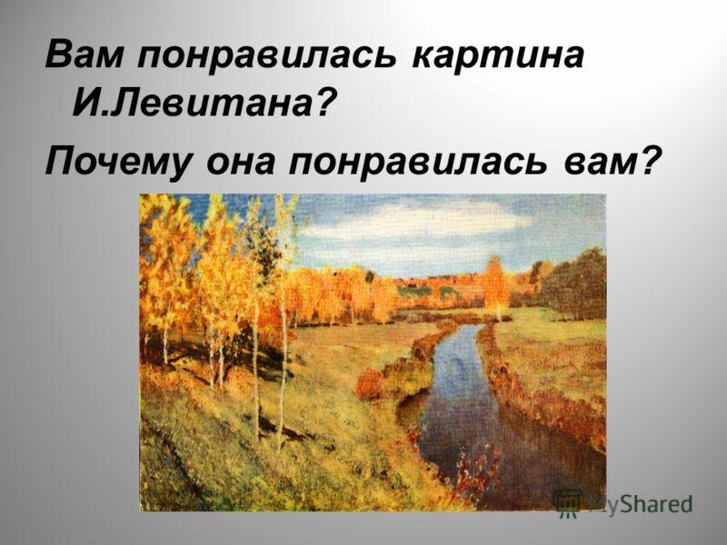Вам понравилась картина И.Левитана? Почему она понравилась вам?