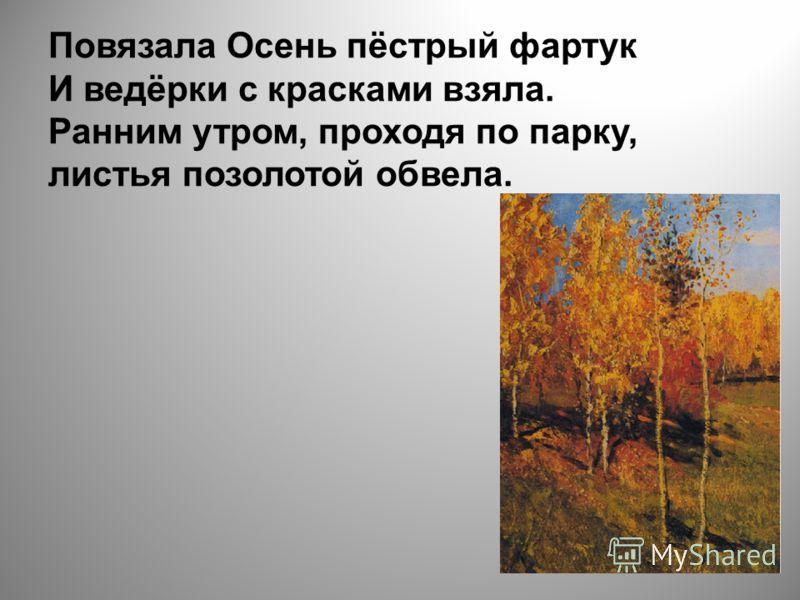 Повязала Осень пёстрый фартук И ведёрки с красками взяла. Ранним утром, проходя по парку, листья позолотой обвела.