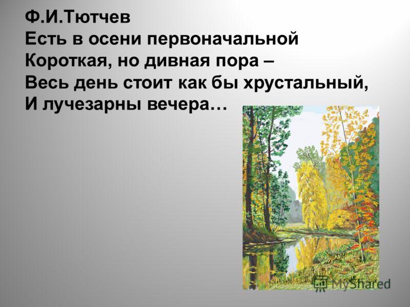 Ф.И.Тютчев Есть в осени первоначальной Короткая, но дивная пора – Весь день стоит как бы хрустальный, И лучезарны вечера…