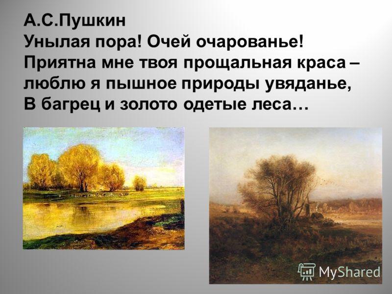 А.С.Пушкин Унылая пора! Очей очарованье! Приятна мне твоя прощальная краса – люблю я пышное природы увяданье, В багрец и золото одетые леса…
