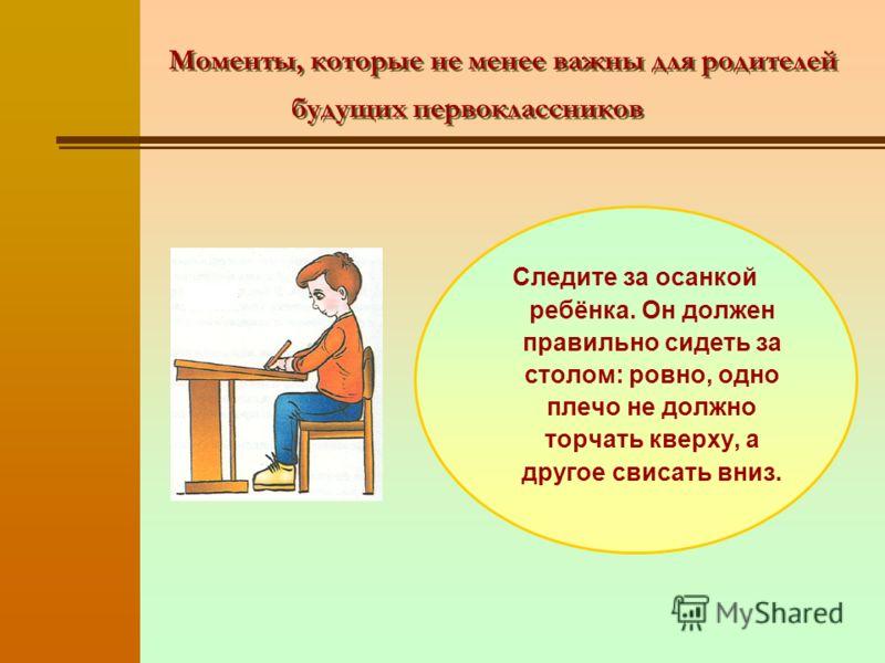 Моменты, которые не менее важны для родителей будущих первоклассников Следите за осанкой ребёнка. Он должен правильно сидеть за столом: ровно, одно плечо не должно торчать кверху, а другое свисать вниз.