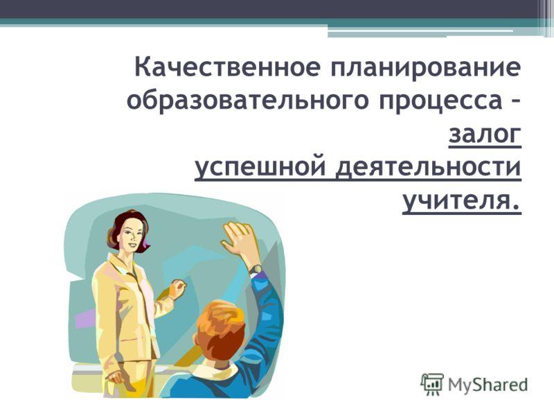 Качественное планирование образовательного процесса – залог успешной деятельности учителя.