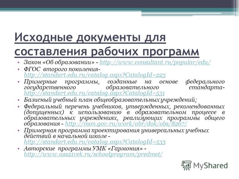 Исходные документы для составления рабочих программ Закон «Об образовании» - http://www.consultant.ru/popular/edu/http://www.consultant.ru/popular/edu/ ФГОС второго поколения- http://standart.edu.ru/catalog.aspx?CatalogId=223 http://standart.edu.ru/c