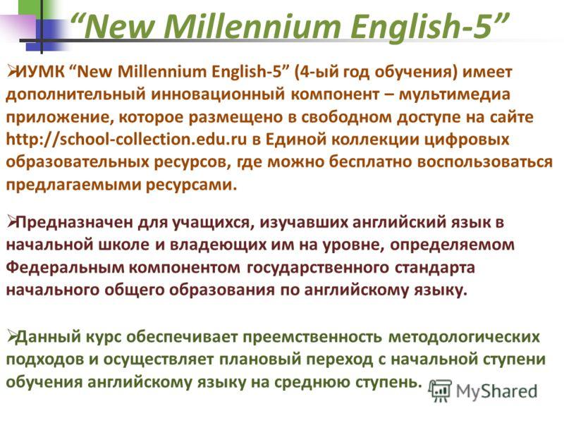 ИУМК New Millennium English-5 (4-ый год обучения) имеет дополнительный инновационный компонент – мультимедиа приложение, которое размещено в свободном доступе на сайте http://school-collection.edu.ru в Единой коллекции цифровых образовательных ресурс