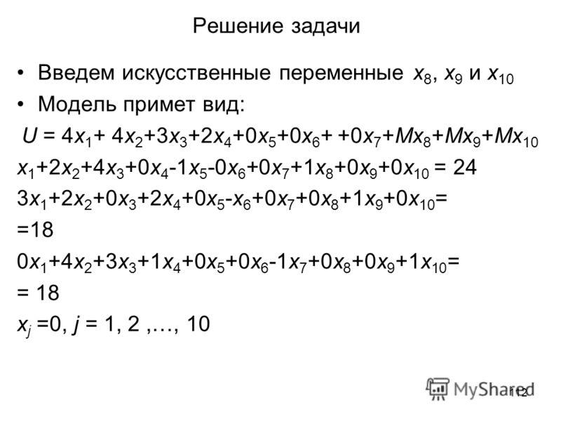 112 Решение задачи Введем искусственные переменные x 8, x 9 и x 10 Модель примет вид: U = 4x 1 + 4x 2 +3x 3 +2x 4 +0x 5 +0x 6 + +0x 7 +Мx 8 +Мx 9 +Мx 10 x 1 +2x 2 +4x 3 +0x 4 -1x 5 -0x 6 +0x 7 +1x 8 +0x 9 +0x 10 = 24 3x 1 +2x 2 +0x 3 +2x 4 +0x 5 -x 6