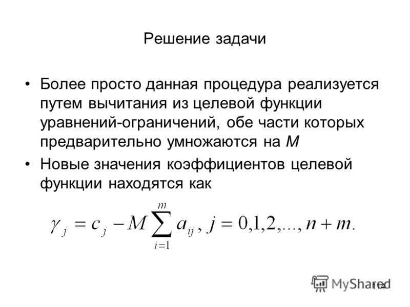 114 Решение задачи Более просто данная процедура реализуется путем вычитания из целевой функции уравнений-ограничений, обе части которых предварительно умножаются на М Новые значения коэффициентов целевой функции находятся как