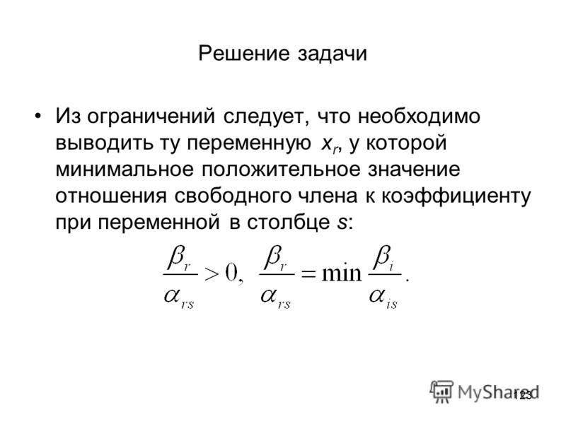 123 Решение задачи Из ограничений следует, что необходимо выводить ту переменную x r, у которой минимальное положительное значение отношения свободного члена к коэффициенту при переменной в столбце s: