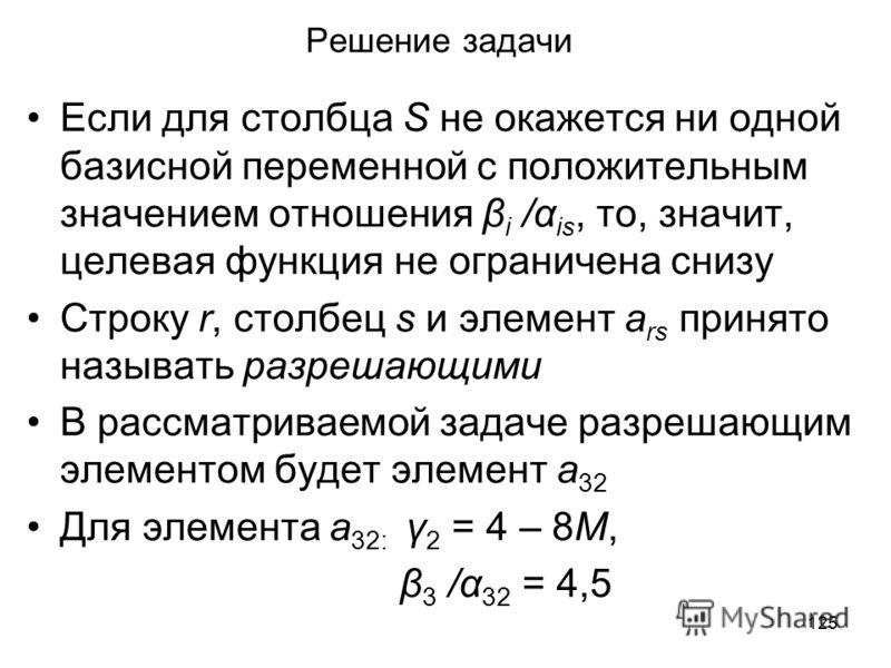 125 Решение задачи Если для столбца S не окажется ни одной базисной переменной с положительным значением отношения β i /α is, то, значит, целевая функция не ограничена снизу Строку r, столбец s и элемент a rs принято называть разрешающими В рассматри