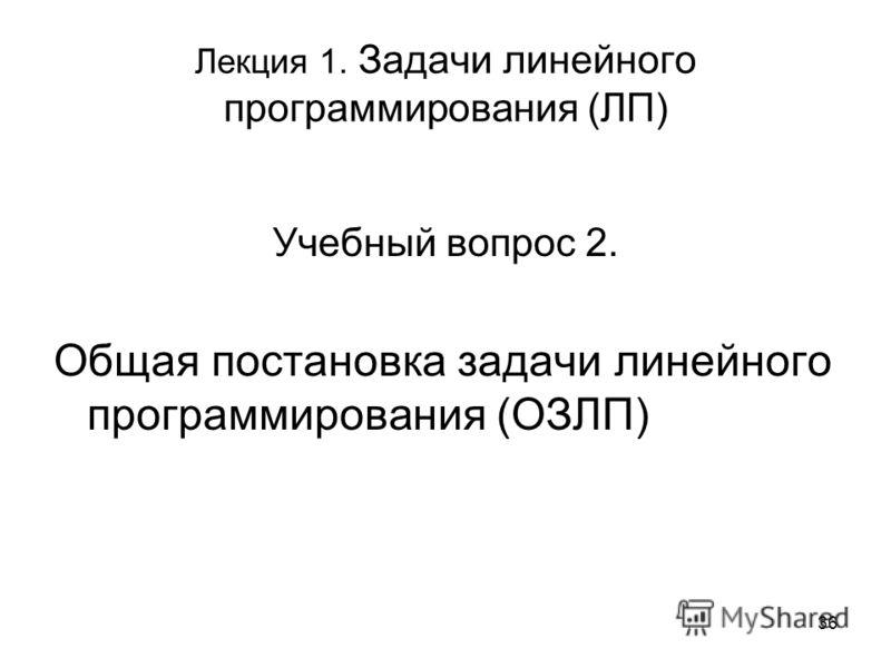 36 Лекция 1. Задачи линейного программирования (ЛП) Учебный вопрос 2. Общая постановка задачи линейного программирования (ОЗЛП)
