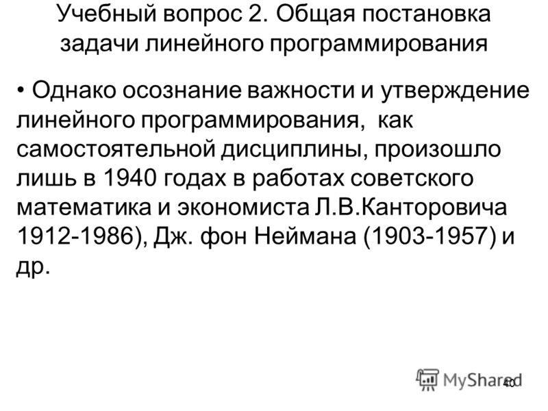 40 Учебный вопрос 2. Общая постановка задачи линейного программирования Однако осознание важности и утверждение линейного программирования, как самостоятельной дисциплины, произошло лишь в 1940 годах в работах советского математика и экономиста Л.В.К