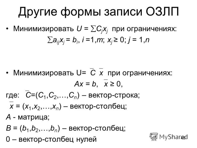 46 Другие формы записи ОЗЛП Минимизировать U = C j x j при ограничениях: a ij x j = b i, i =1,m; x j 0; j = 1,n Минимизировать U= C x при ограничениях: Ax = b, x 0, где: C=(C 1,C 2,…,C n ) – вектор-строка; x = (x 1,x 2,…,x n ) – вектор-столбец; A - м