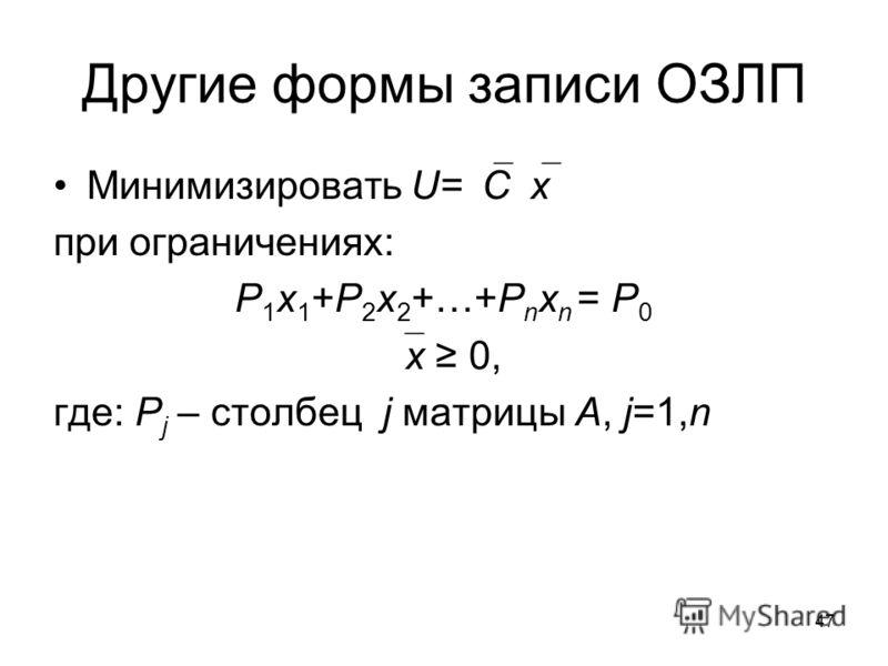 47 Другие формы записи ОЗЛП Минимизировать U= C x при ограничениях: P 1 x 1 +P 2 x 2 +…+P n x n = P 0 x 0, где: P j – столбец j матрицы A, j=1,n