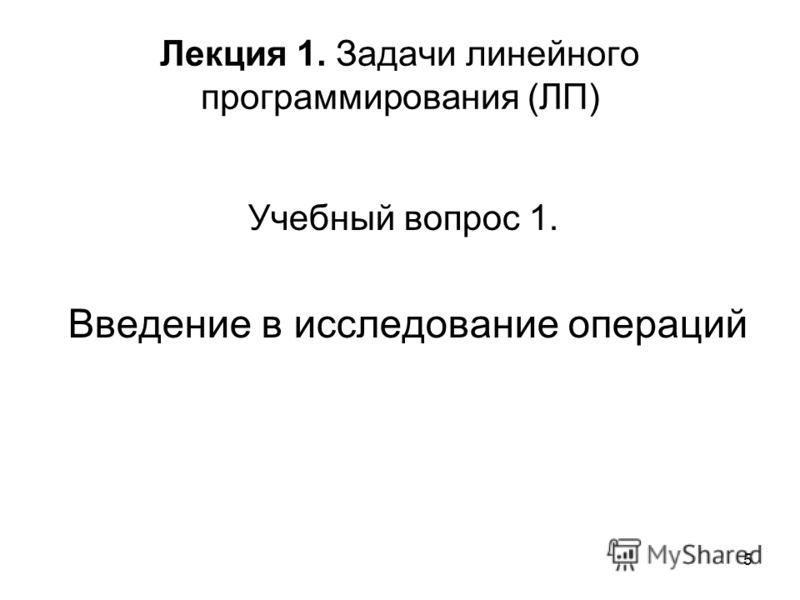 5 Лекция 1. Задачи линейного программирования (ЛП) Учебный вопрос 1. Введение в исследование операций
