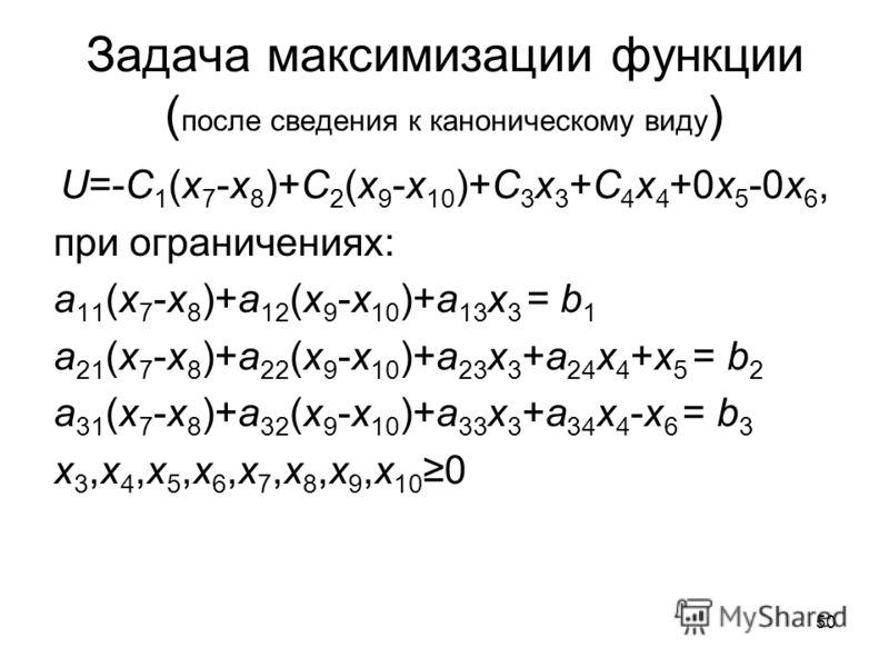 50 Задача максимизации функции ( после сведения к каноническому виду ) U=-C 1 (x 7 -x 8 )+C 2 (x 9 -x 10 )+C 3 x 3 +C 4 x 4 +0x 5 -0x 6, при ограничениях: a 11 (x 7 -x 8 )+a 12 (x 9 -x 10 )+a 13 x 3 = b 1 a 21 (x 7 -x 8 )+a 22 (x 9 -x 10 )+a 23 x 3 +