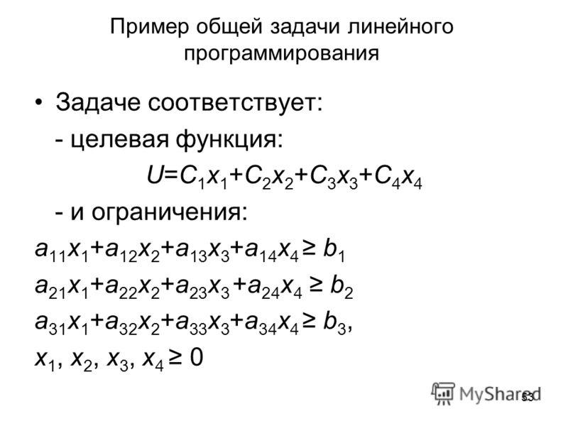 53 Пример общей задачи линейного программирования Задаче соответствует: - целевая функция: U=C 1 x 1 +C 2 x 2 +C 3 x 3 +C 4 x 4 - и ограничения: a 11 x 1 +a 12 x 2 +a 13 x 3 +a 14 x 4 b 1 a 21 x 1 +a 22 x 2 +a 23 x 3 +a 24 x 4 b 2 a 31 x 1 +a 32 x 2