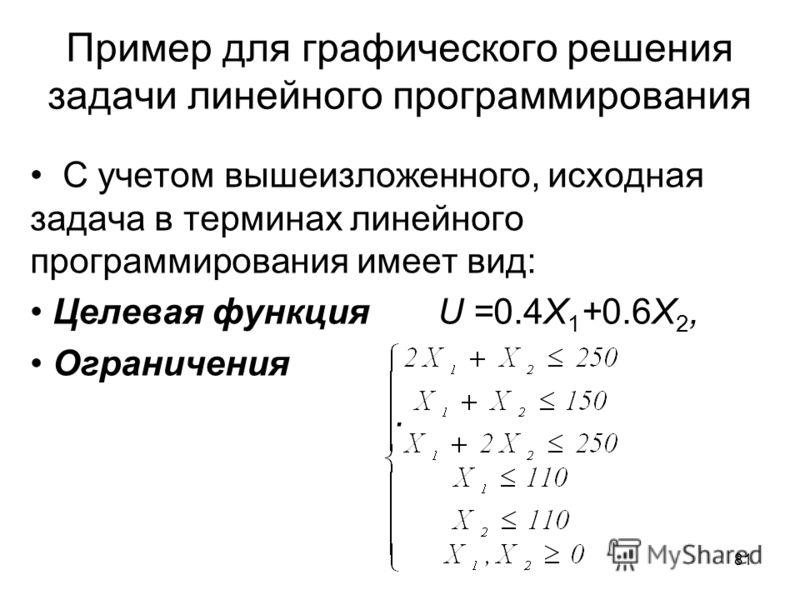 81 Пример для графического решения задачи линейного программирования С учетом вышеизложенного, исходная задача в терминах линейного программирования имеет вид: Целевая функция U =0.4X 1 +0.6X 2, Ограничения.