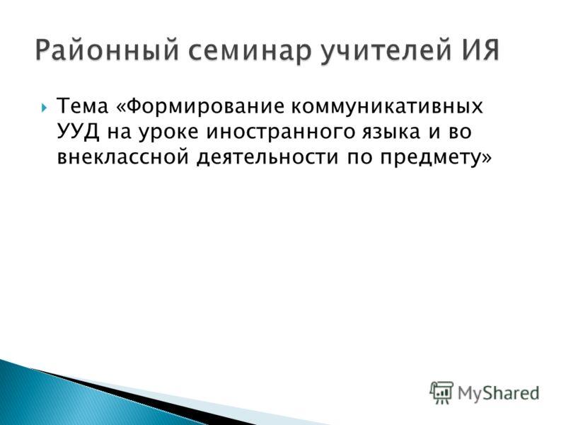 Тема «Формирование коммуникативных УУД на уроке иностранного языка и во внеклассной деятельности по предмету»