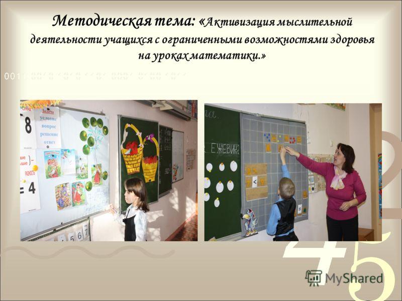 Методическая тема: « Активизация мыслительной деятельности учащихся с ограниченными возможностями здоровья на уроках математики.»