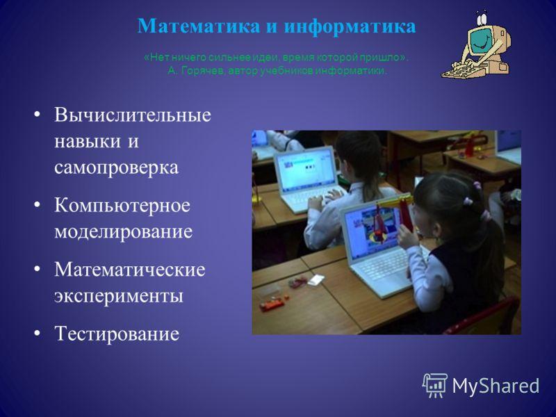Математика и информатика «Нет ничего сильнее идеи, время которой пришло». А. Горячев, автор учебников информатики. Вычислительные навыки и самопроверка Компьютерное моделирование Математические эксперименты Тестирование