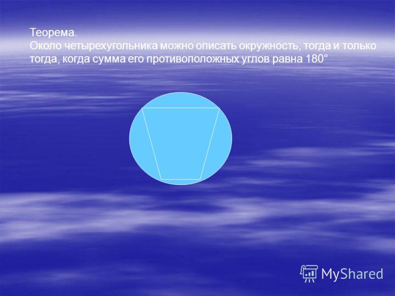 Теорема. Около четырехугольника можно описать окружность, тогда и только тогда, когда сумма его противоположных углов равна 180°