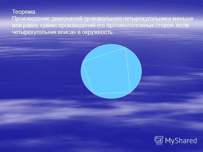 Теорема. Произведение диагоналей произвольного четырехугольника меньше или равно сумме произведений его противоположных сторон, если четырехугольник вписан в окружность.