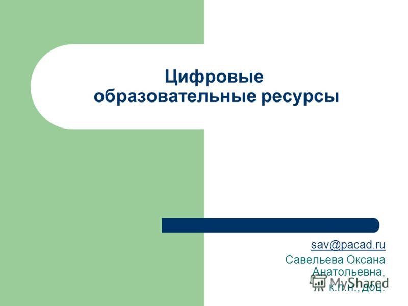 Цифровые образовательные ресурсы sav@pacad.ru Савельева Оксана Анатольевна, к.п.н., доц.